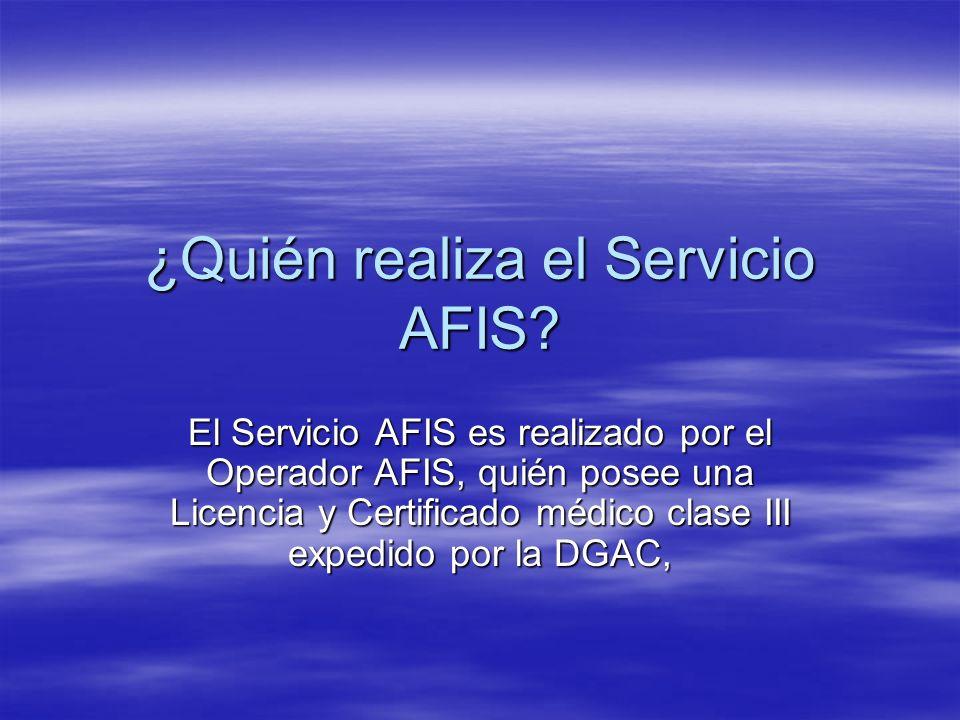 ¿Quién realiza el Servicio AFIS? El Servicio AFIS es realizado por el Operador AFIS, quién posee una Licencia y Certificado médico clase III expedido
