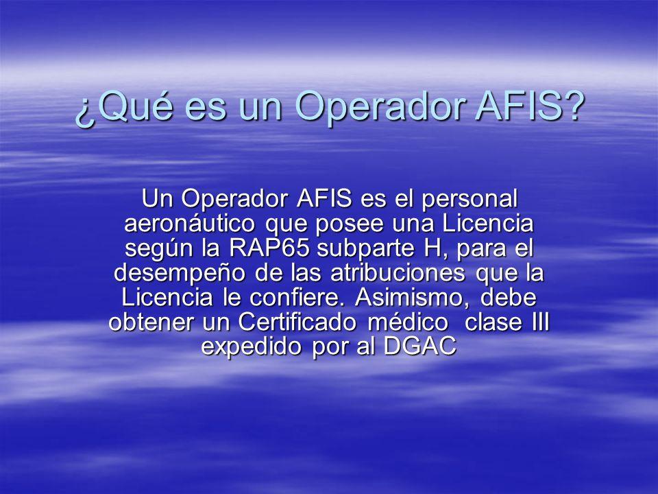 ¿Qué es un Operador AFIS? Un Operador AFIS es el personal aeronáutico que posee una Licencia según la RAP65 subparte H, para el desempeño de las atrib