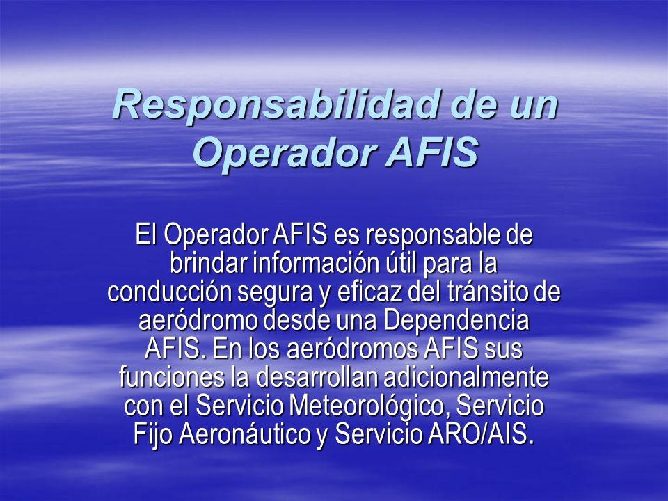 Responsabilidad de un Operador AFIS El Operador AFIS es responsable de brindar información útil para la conducción segura y eficaz del tránsito de aer