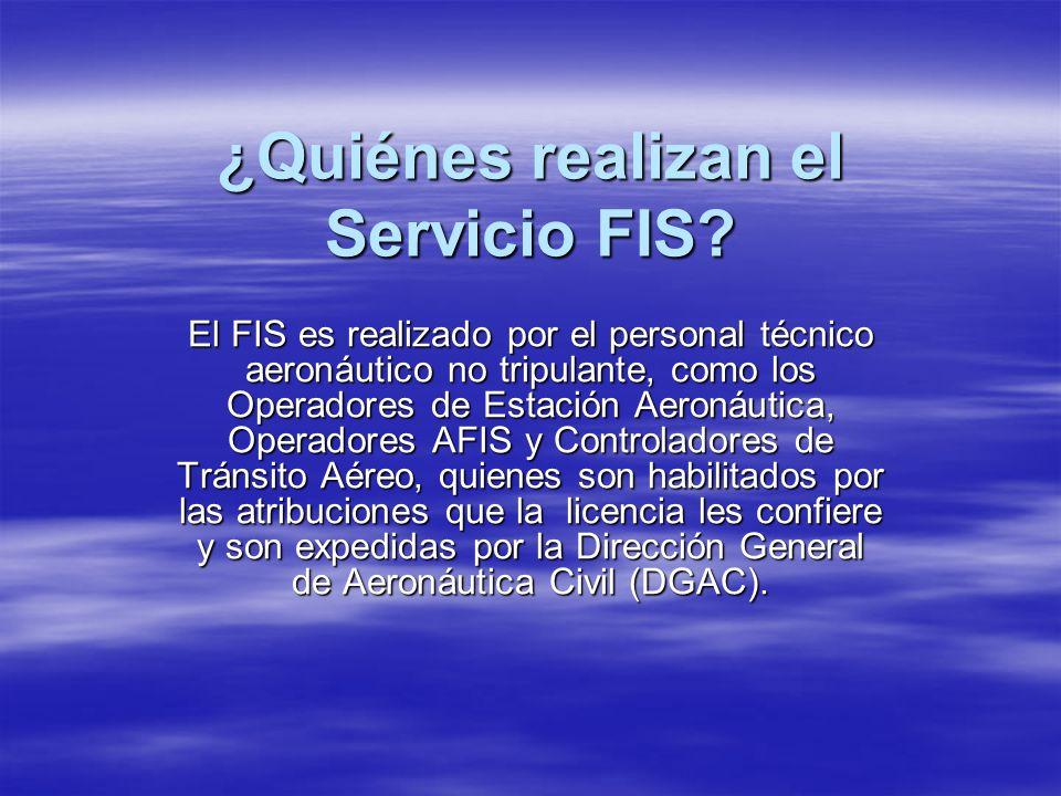 ¿Quiénes realizan el Servicio FIS? El FIS es realizado por el personal técnico aeronáutico no tripulante, como los Operadores de Estación Aeronáutica,