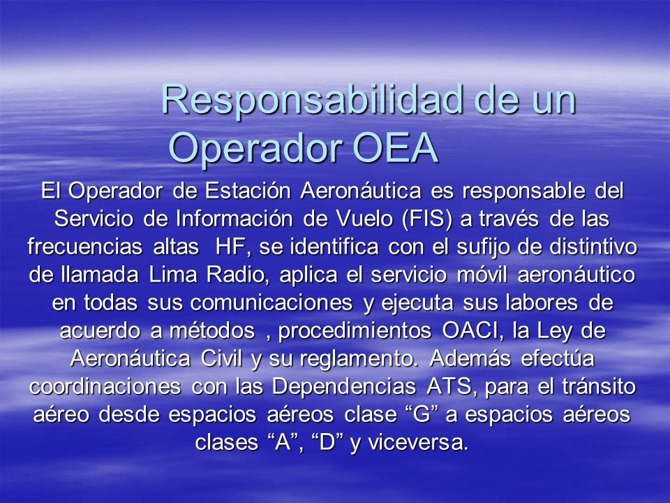 Responsabilidad de un Operador OEA El Operador de Estación Aeronáutica es responsable del Servicio de Información de Vuelo (FIS) a través de las frecu