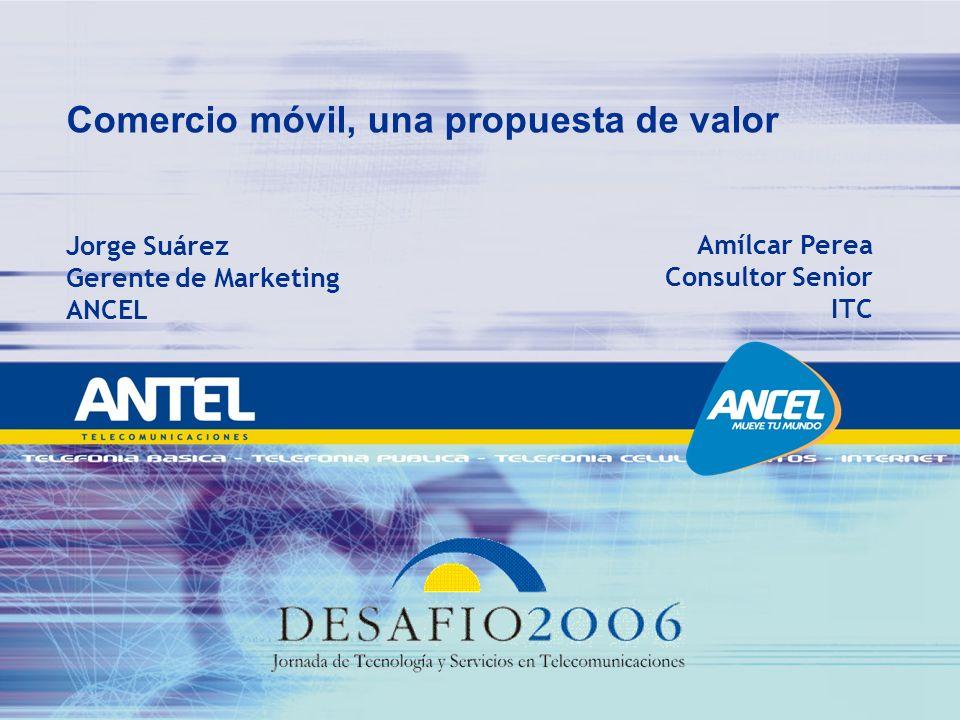 Comercio móvil, una propuesta de valor Jorge Suárez Gerente de Marketing ANCEL Amílcar Perea Consultor Senior ITC