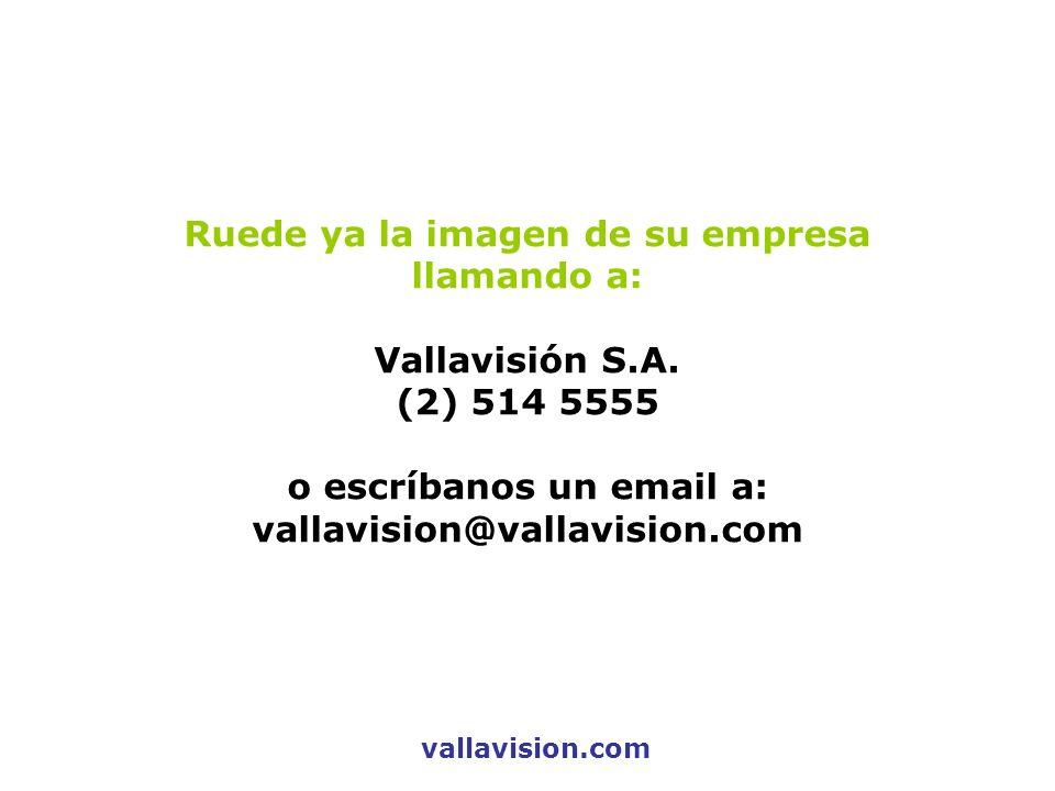 Ruede ya la imagen de su empresa llamando a: Vallavisión S.A. (2) 514 5555 o escríbanos un email a: vallavision@vallavision.com vallavision.com