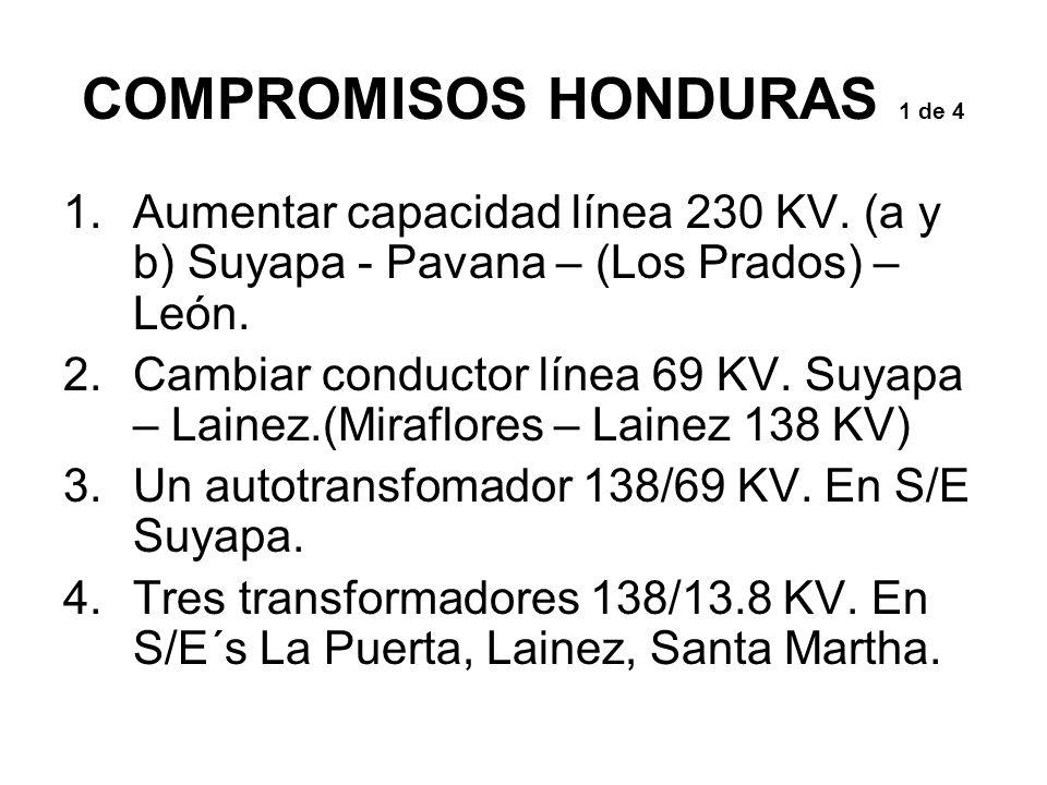 COMPROMISOS HONDURAS 1 de 4 1.Aumentar capacidad línea 230 KV. (a y b) Suyapa - Pavana – (Los Prados) – León. 2.Cambiar conductor línea 69 KV. Suyapa