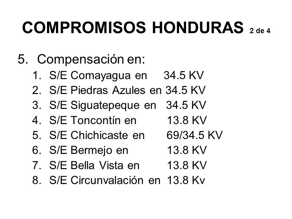 COMPROMISOS HONDURAS 2 de 4 5.Compensación en: 1.S/E Comayagua en 34.5 KV 2.S/E Piedras Azules en 34.5 KV 3.S/E Siguatepeque en 34.5 KV 4.S/E Toncontín en 13.8 KV 5.S/E Chichicaste en 69/34.5 KV 6.S/E Bermejo en 13.8 KV 7.S/E Bella Vista en 13.8 KV 8.S/E Circunvalación en 13.8 Kv