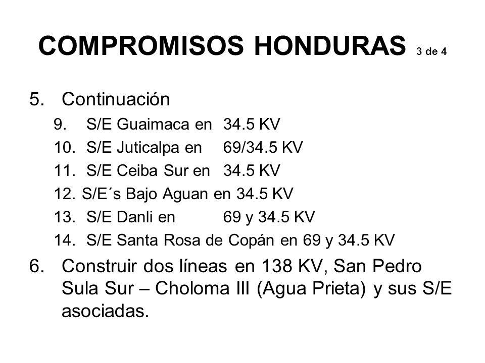COMPROMISOS HONDURAS 3 de 4 5.Continuación 9. S/E Guaimaca en34.5 KV 10. S/E Juticalpa en69/34.5 KV 11. S/E Ceiba Sur en34.5 KV 12.S/E´s Bajo Aguan en
