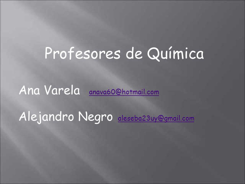 Profesores de Química Ana Varela anava60@hotmail.com anava60@hotmail.com Alejandro Negro aleseba23uy@gmail.com aleseba23uy@gmail.com