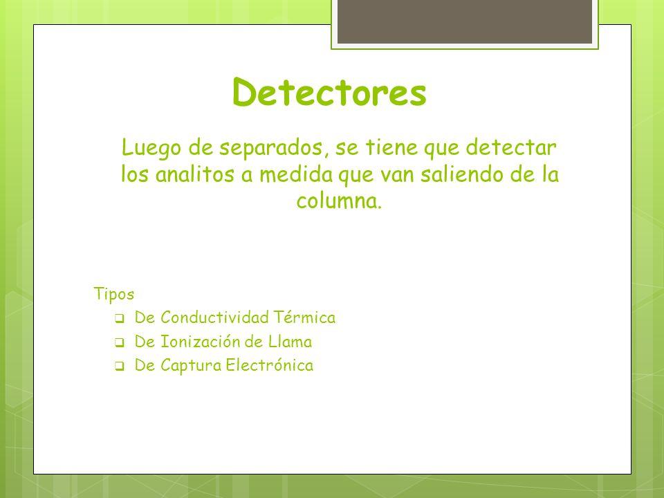 Detectores Luego de separados, se tiene que detectar los analitos a medida que van saliendo de la columna. Tipos De Conductividad Térmica De Ionizació