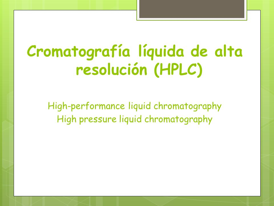 Cromatografía líquida de alta resolución (HPLC) High-performance liquid chromatography High pressure liquid chromatography