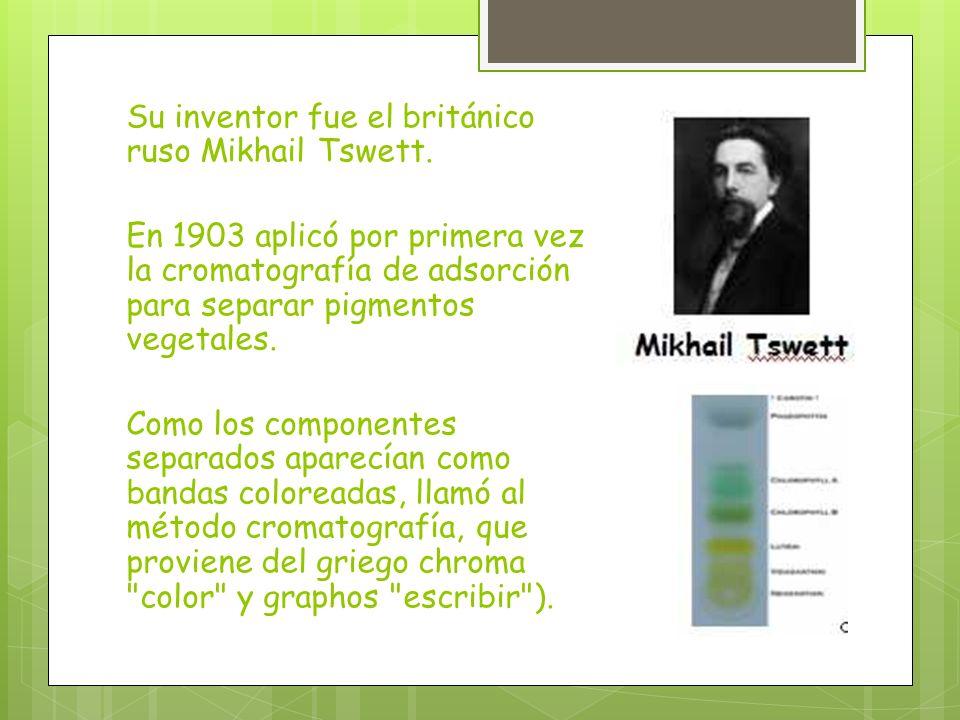 Su inventor fue el británico ruso Mikhail Tswett. En 1903 aplicó por primera vez la cromatografía de adsorción para separar pigmentos vegetales. Como