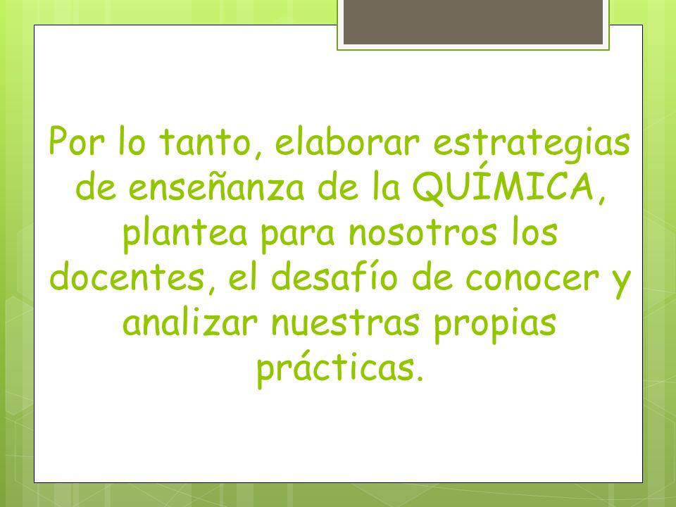 Por lo tanto, elaborar estrategias de enseñanza de la QUÍMICA, plantea para nosotros los docentes, el desafío de conocer y analizar nuestras propias p