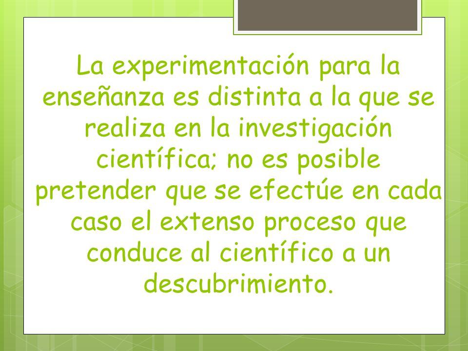 La experimentación para la enseñanza es distinta a la que se realiza en la investigación científica; no es posible pretender que se efectúe en cada ca