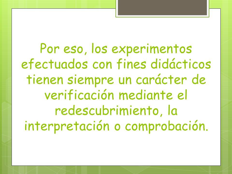 Por eso, los experimentos efectuados con fines didácticos tienen siempre un carácter de verificación mediante el redescubrimiento, la interpretación o