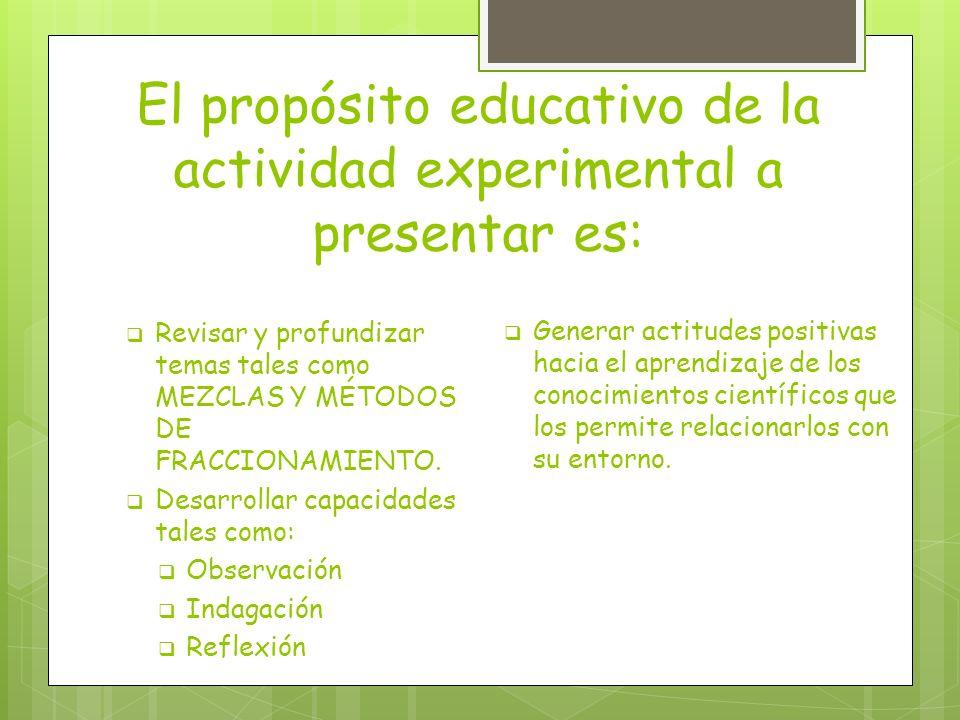 El propósito educativo de la actividad experimental a presentar es: Revisar y profundizar temas tales como MEZCLAS Y MÉTODOS DE FRACCIONAMIENTO. Desar