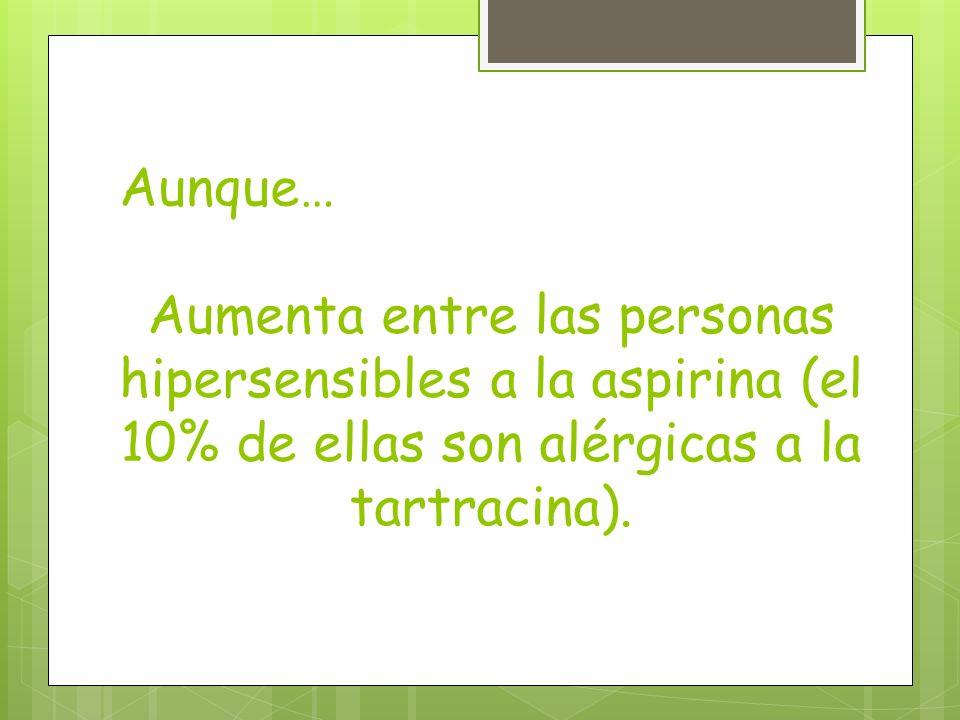 Aunque… Aumenta entre las personas hipersensibles a la aspirina (el 10% de ellas son alérgicas a la tartracina).