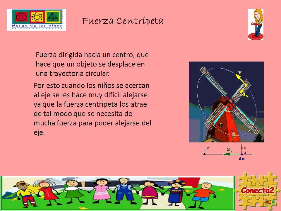 Fuerza Centrípeta Fuerza dirigida hacia un centro, que hace que un objeto se desplace en una trayectoria circular. Por esto cuando los niños se acerca