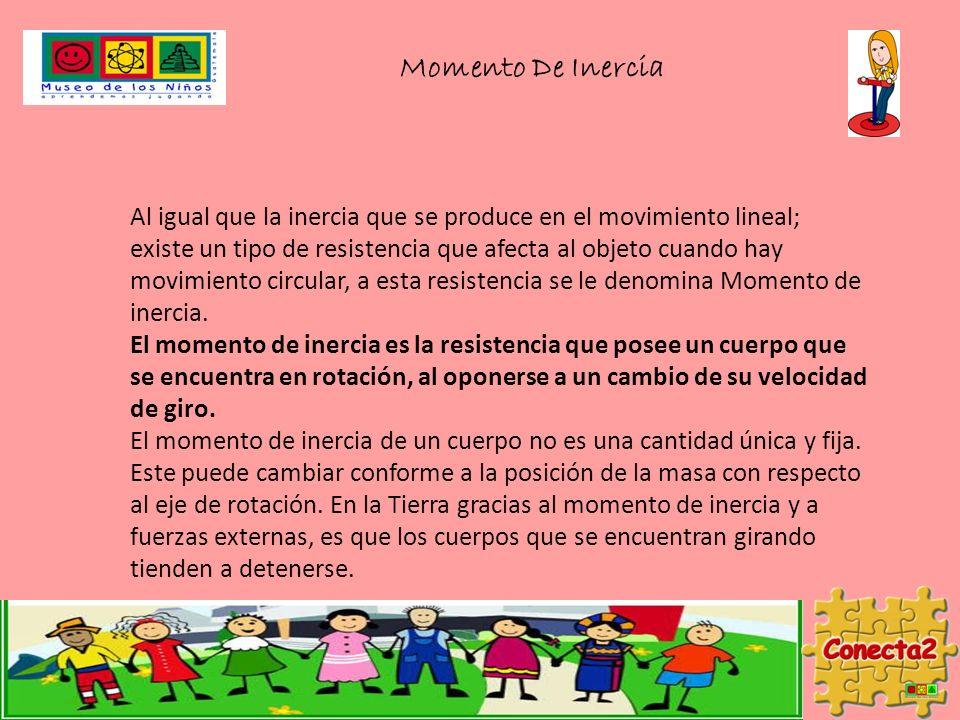Momento De Inercia Al igual que la inercia que se produce en el movimiento lineal; existe un tipo de resistencia que afecta al objeto cuando hay movimiento circular, a esta resistencia se le denomina Momento de inercia.