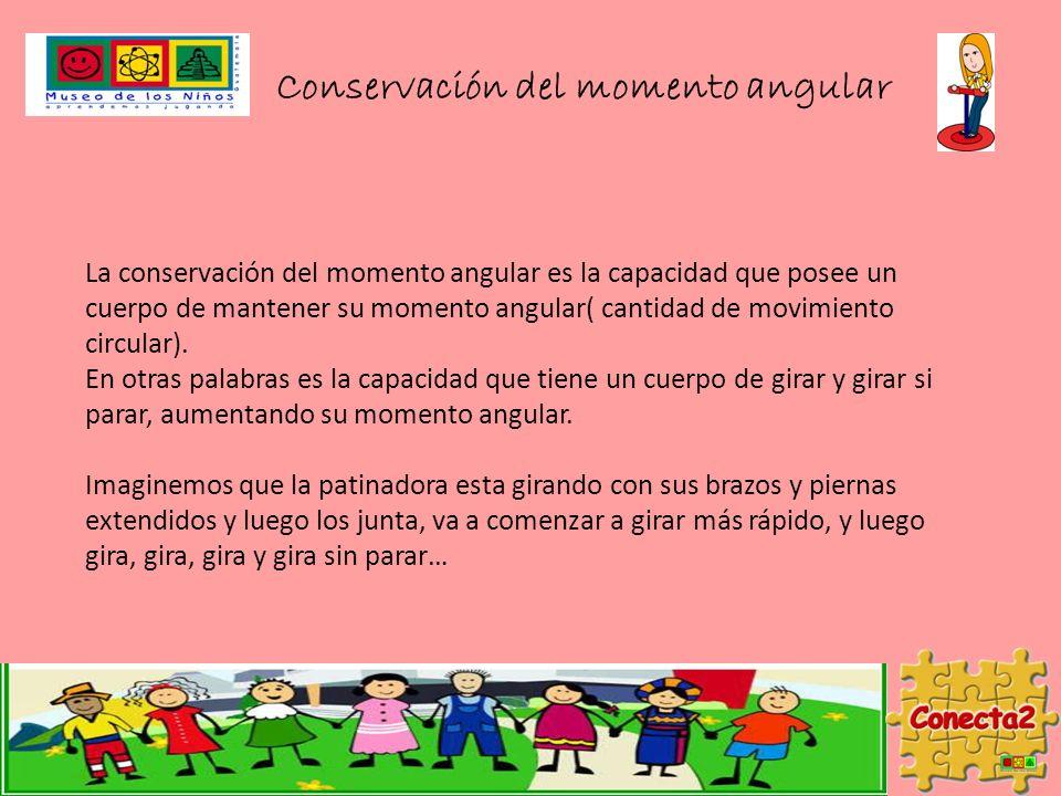 Conservación del momento angular La conservación del momento angular es la capacidad que posee un cuerpo de mantener su momento angular( cantidad de movimiento circular).