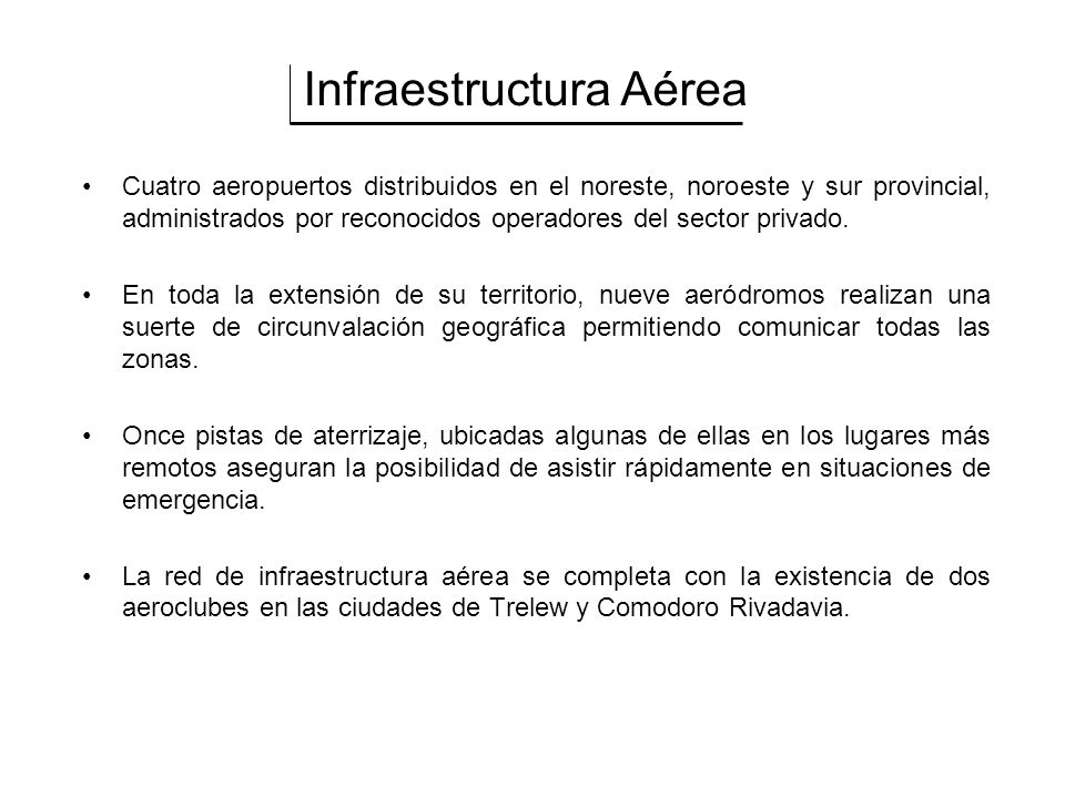 Infraestructura Aérea Cuatro aeropuertos distribuidos en el noreste, noroeste y sur provincial, administrados por reconocidos operadores del sector privado.