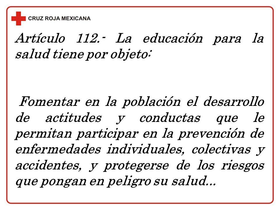 Artículo 112.- La educación para la salud tiene por objeto: Fomentar en la población el desarrollo de actitudes y conductas que le permitan participar