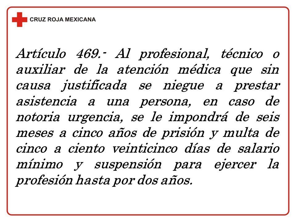 Artículo 469.- Al profesional, técnico o auxiliar de la atención médica que sin causa justificada se niegue a prestar asistencia a una persona, en cas