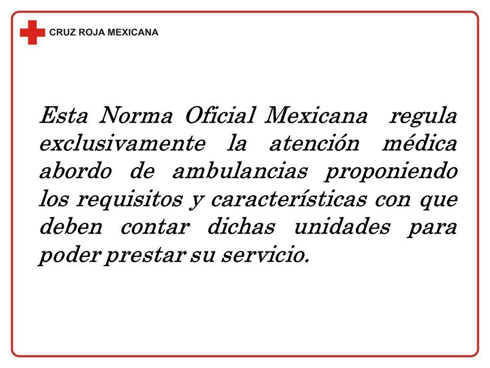 Esta Norma Oficial Mexicana regula exclusivamente la atención médica abordo de ambulancias proponiendo los requisitos y características con que deben