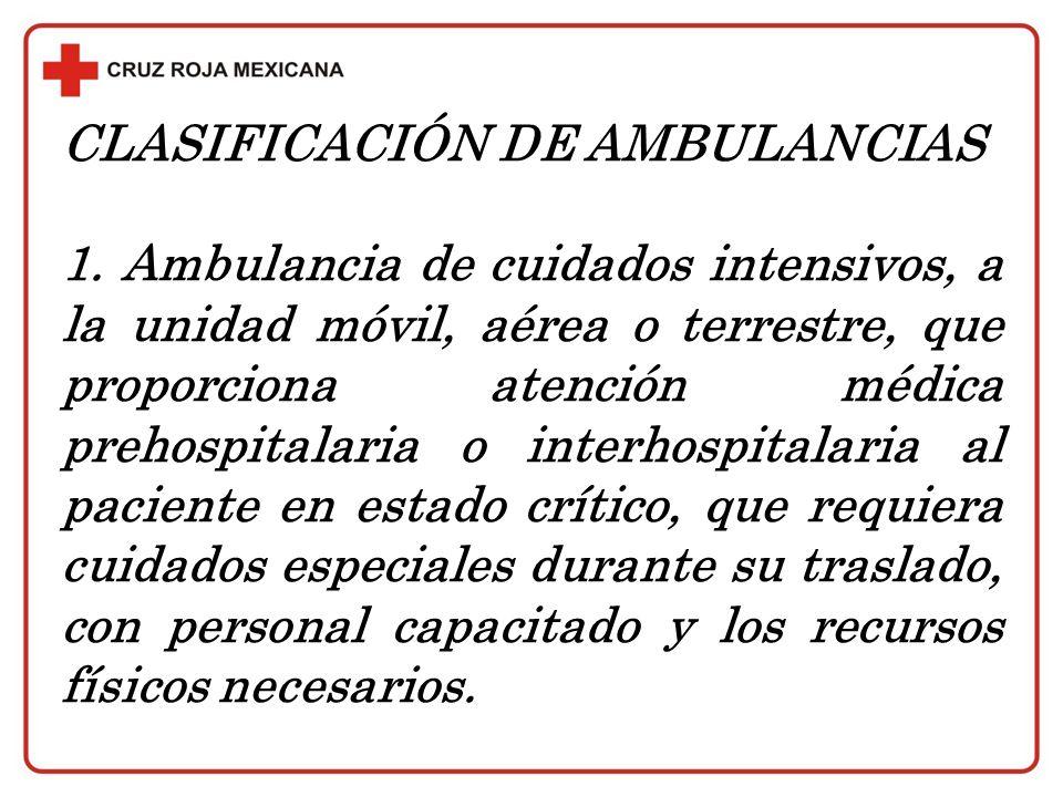 CLASIFICACIÓN DE AMBULANCIAS 1. Ambulancia de cuidados intensivos, a la unidad móvil, aérea o terrestre, que proporciona atención médica prehospitalar