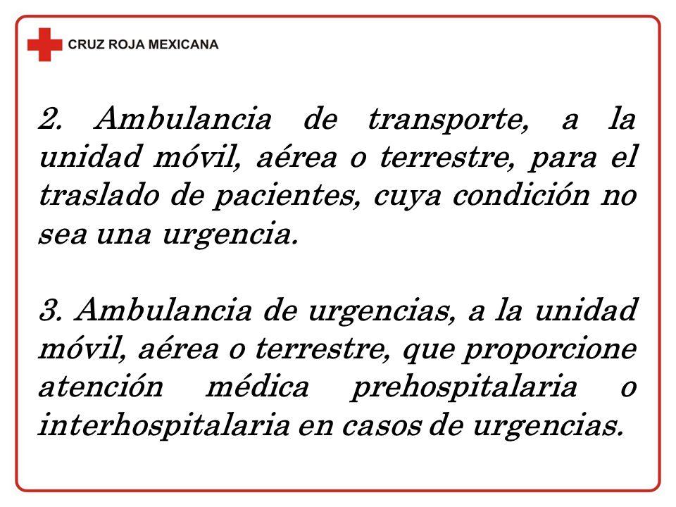2. Ambulancia de transporte, a la unidad móvil, aérea o terrestre, para el traslado de pacientes, cuya condición no sea una urgencia. 3. Ambulancia de