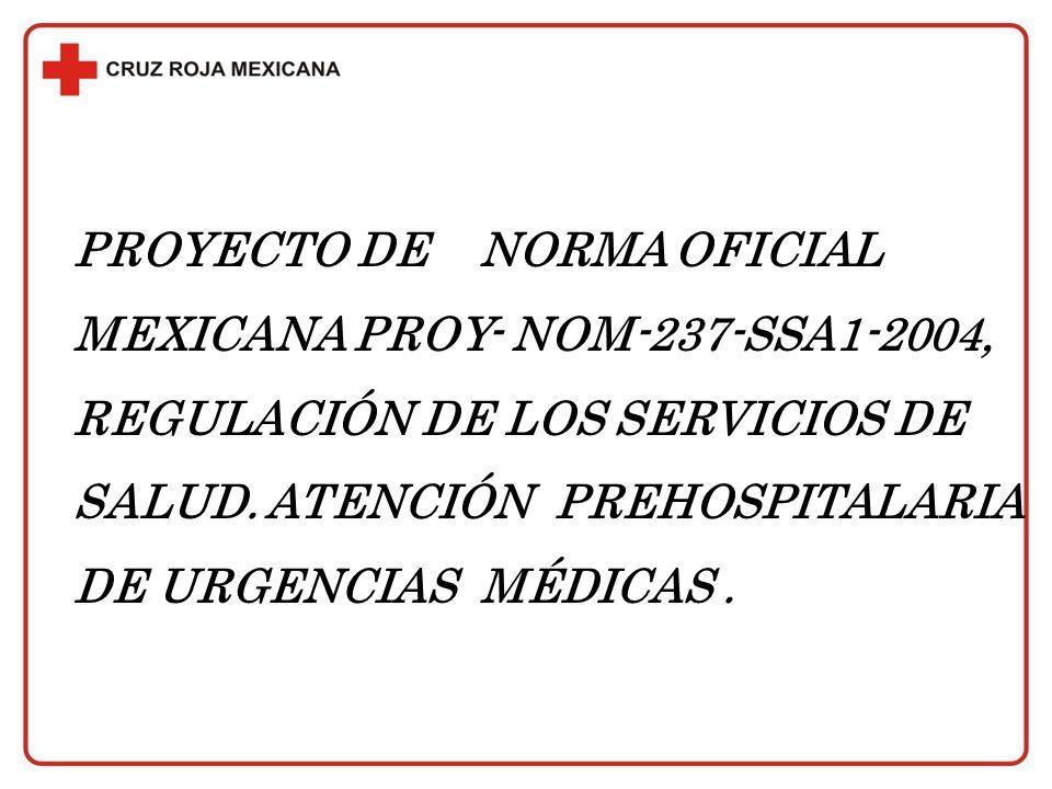 PROYECTO DE NORMA OFICIAL MEXICANA PROY- NOM-237-SSA1-2004, REGULACIÓN DE LOS SERVICIOS DE SALUD. ATENCIÓN PREHOSPITALARIA DE URGENCIAS MÉDICAS.