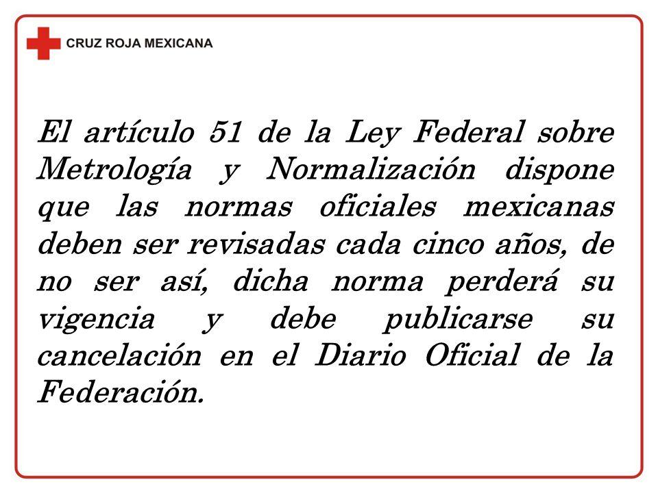 El artículo 51 de la Ley Federal sobre Metrología y Normalización dispone que las normas oficiales mexicanas deben ser revisadas cada cinco años, de n