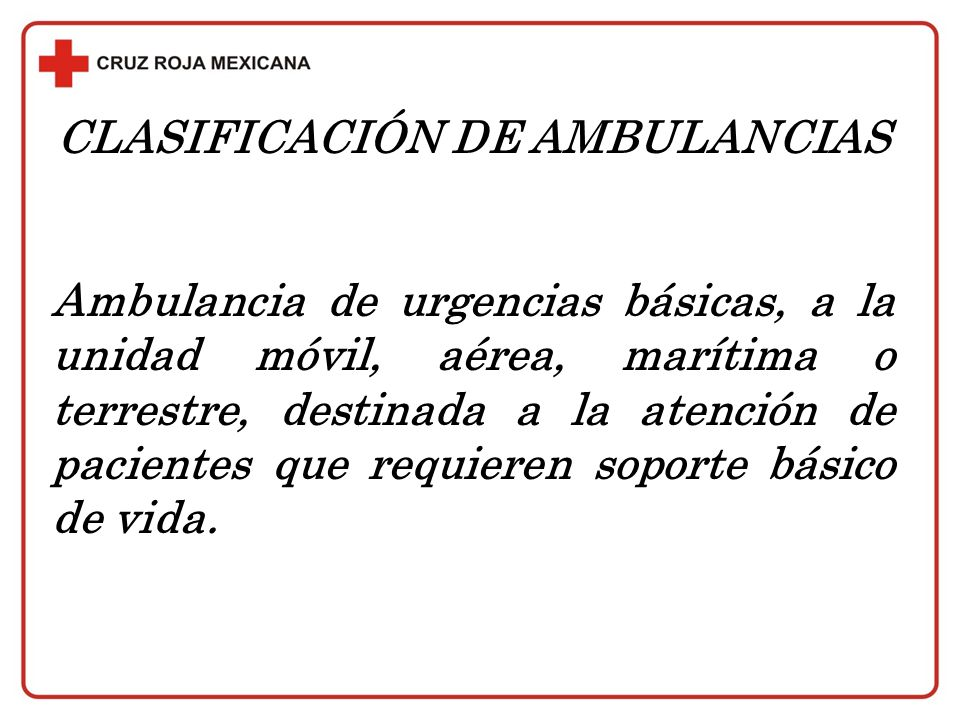 CLASIFICACIÓN DE AMBULANCIAS Ambulancia de urgencias básicas, a la unidad móvil, aérea, marítima o terrestre, destinada a la atención de pacientes que