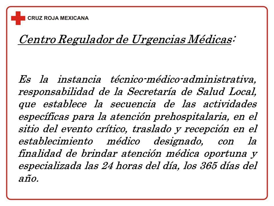Centro Regulador de Urgencias Médicas: Es la instancia técnico-médico-administrativa, responsabilidad de la Secretaría de Salud Local, que establece l