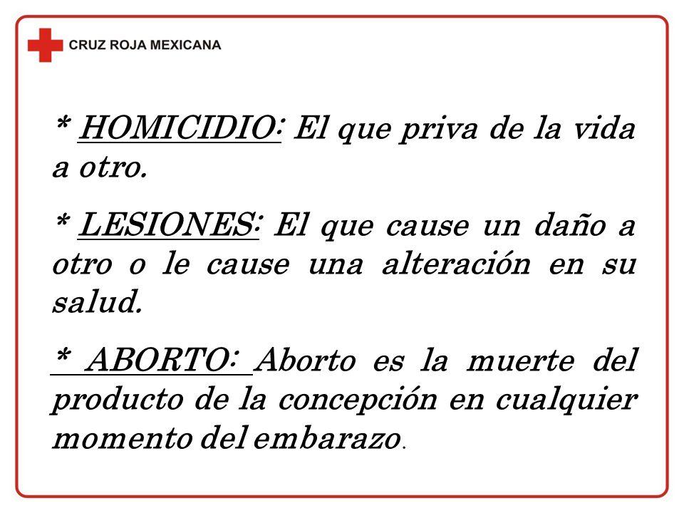* HOMICIDIO: El que priva de la vida a otro. * LESIONES: El que cause un daño a otro o le cause una alteración en su salud. * ABORTO: Aborto es la mue