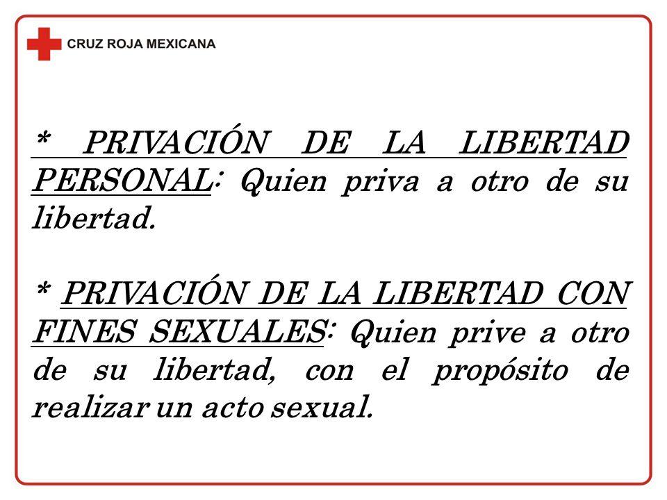 * PRIVACIÓN DE LA LIBERTAD PERSONAL: Quien priva a otro de su libertad. * PRIVACIÓN DE LA LIBERTAD CON FINES SEXUALES: Quien prive a otro de su libert
