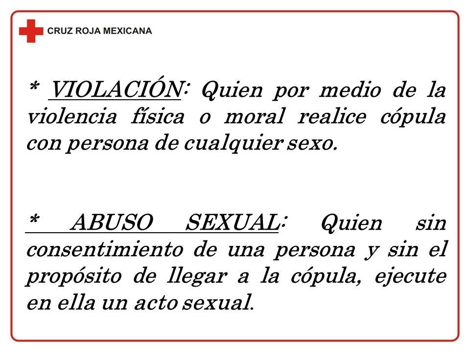 * VIOLACIÓN: Quien por medio de la violencia física o moral realice cópula con persona de cualquier sexo. * ABUSO SEXUAL: Quien sin consentimiento de