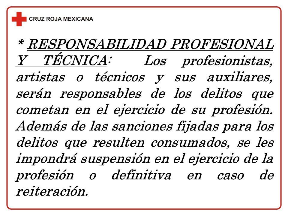 * RESPONSABILIDAD PROFESIONAL Y TÉCNICA: Los profesionistas, artistas o técnicos y sus auxiliares, serán responsables de los delitos que cometan en el