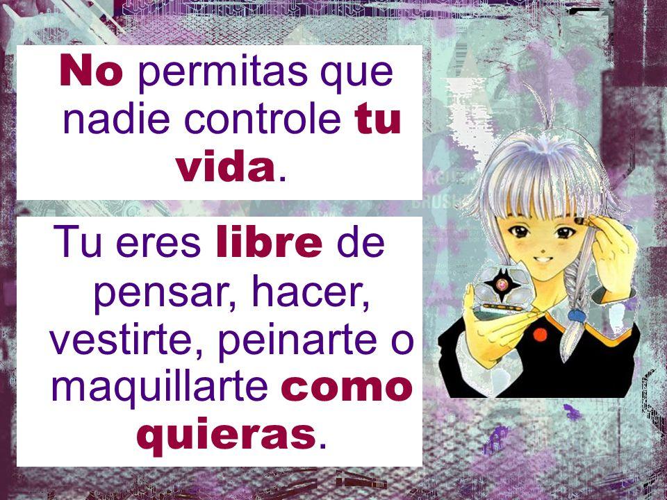 No permitas que nadie controle tu vida. Tu eres libre de pensar, hacer, vestirte, peinarte o maquillarte como quieras.
