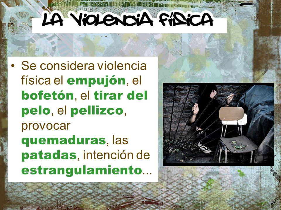 Se considera violencia física el empujón, el bofetón, el tirar del pelo, el pellizco, provocar quemaduras, las patadas, intención de estrangulamiento.