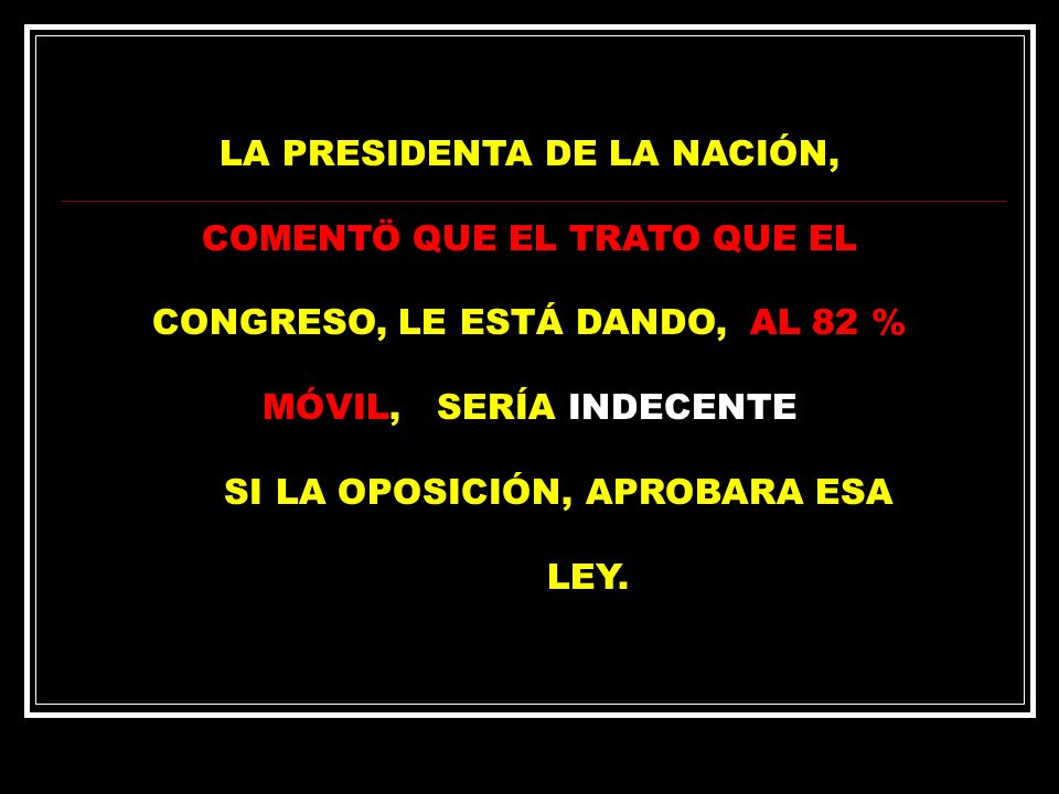 LA PRESIDENTA DE LA NACIÓN, COMENTÖ QUE EL TRATO QUE EL CONGRESO, LE ESTÁ DANDO, AL 82 % MÓVIL, SERÍA INDECENTE SI LA OPOSICIÓN, APROBARA ESA LEY.