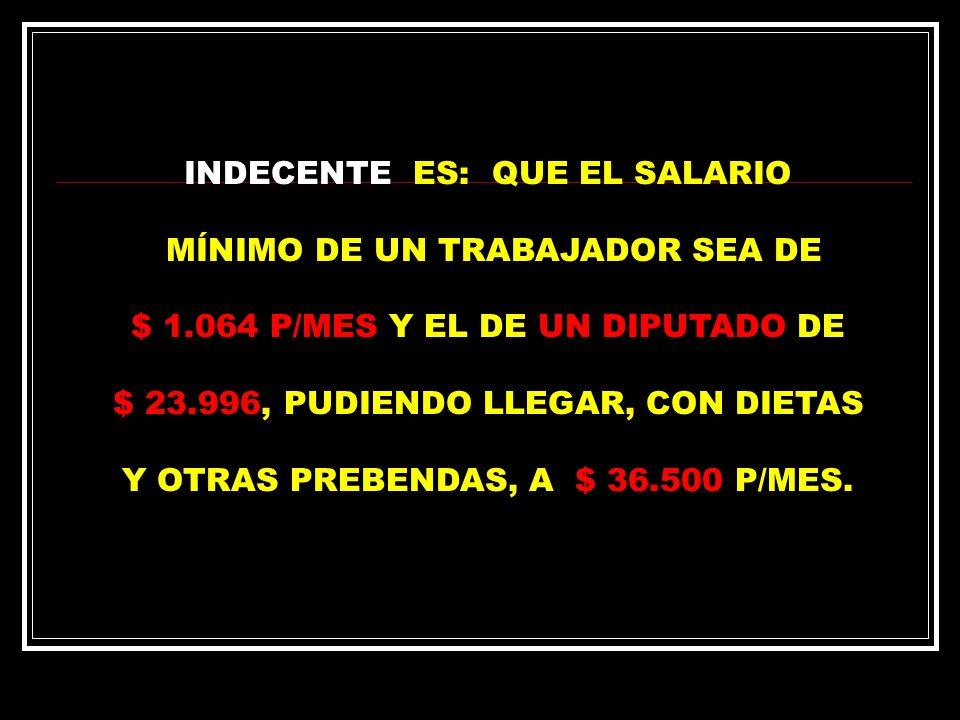 INDECENTE ES: QUE EL SALARIO MÍNIMO DE UN TRABAJADOR SEA DE $ 1.064 P/MES Y EL DE UN DIPUTADO DE $ 23.996, PUDIENDO LLEGAR, CON DIETAS Y OTRAS PREBENDAS, A $ 36.500 P/MES.