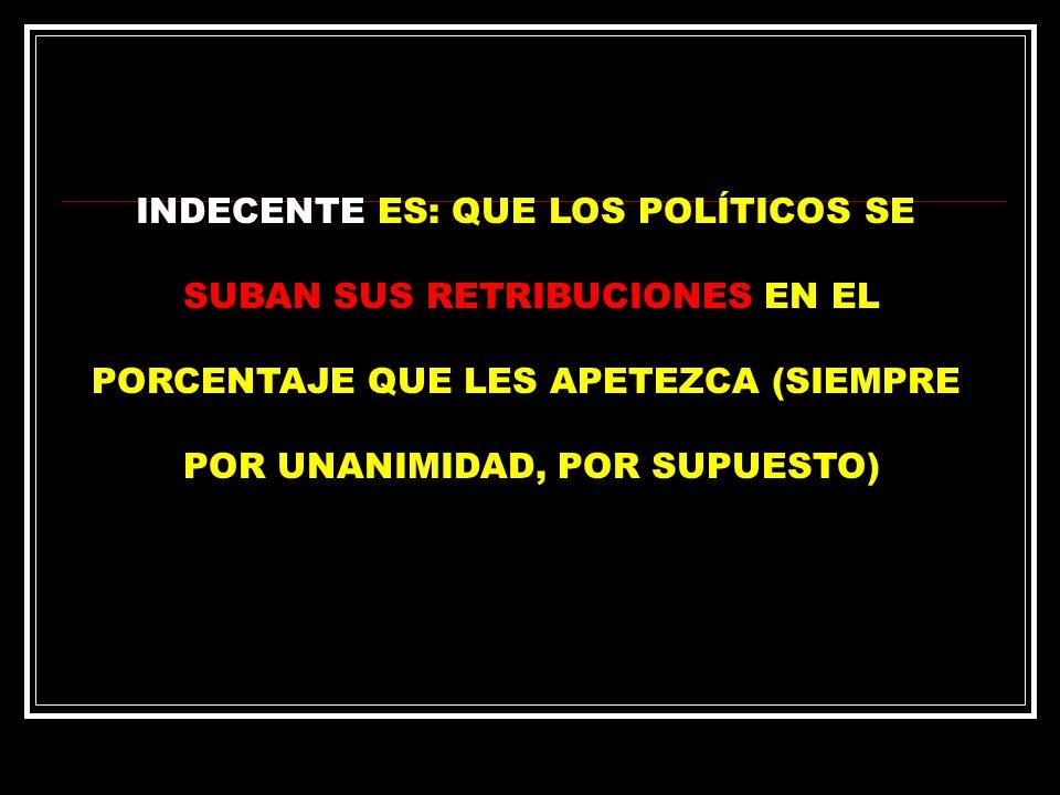 INDECENTE ES: QUE LOS POLÍTICOS SE SUBAN SUS RETRIBUCIONES EN EL PORCENTAJE QUE LES APETEZCA (SIEMPRE POR UNANIMIDAD, POR SUPUESTO)
