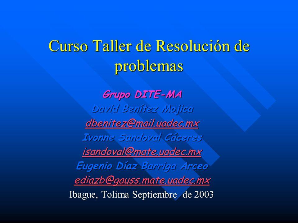 Curso Taller de Resolución de problemas Grupo DITE-MA David Benítez Mojica dbenitez@mail.uadec.mx Ivonne Sandoval Cáceres isandoval@mate.uadec.mx Euge