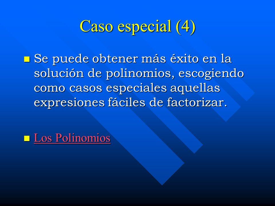 Caso especial (4) Se puede obtener más éxito en la solución de polinomios, escogiendo como casos especiales aquellas expresiones fáciles de factorizar