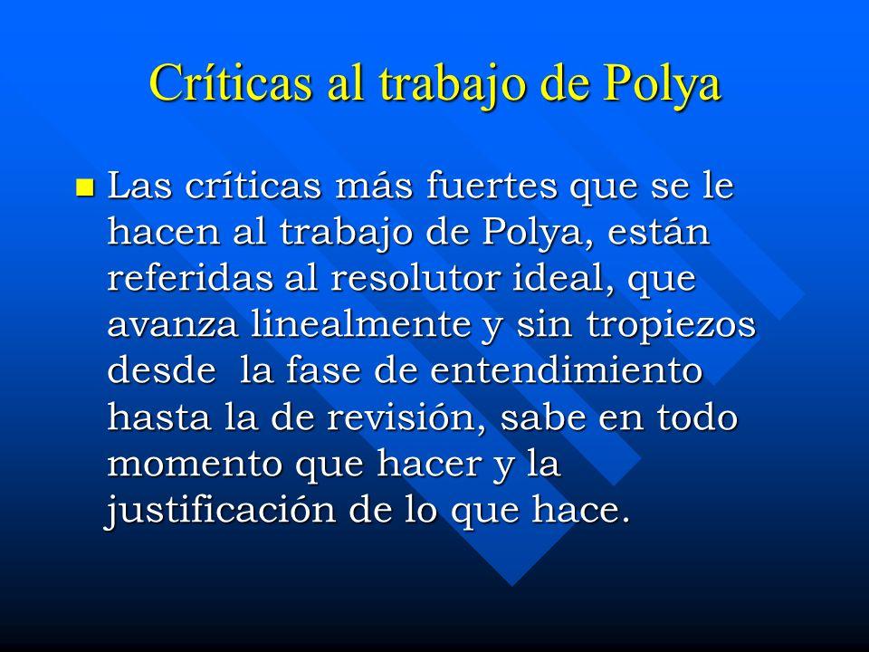Críticas al trabajo de Polya Las críticas más fuertes que se le hacen al trabajo de Polya, están referidas al resolutor ideal, que avanza linealmente