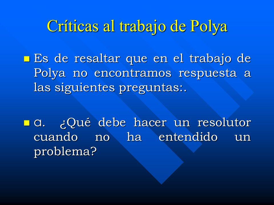 Críticas al trabajo de Polya Es de resaltar que en el trabajo de Polya no encontramos respuesta a las siguientes preguntas:. Es de resaltar que en el