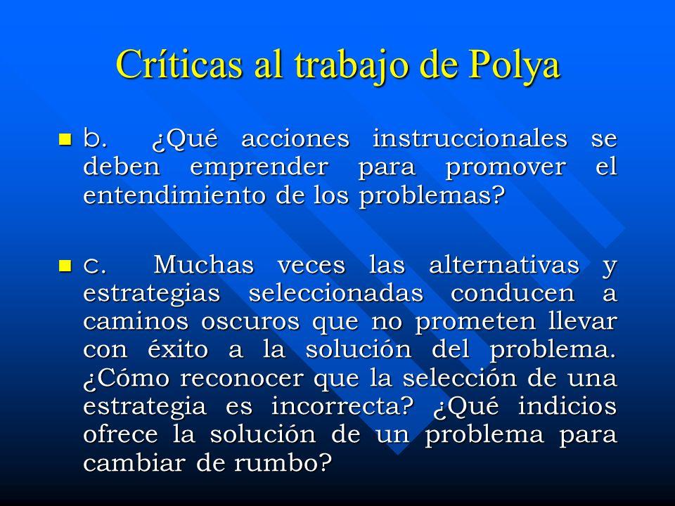 Críticas al trabajo de Polya b. ¿Qué acciones instruccionales se deben emprender para promover el entendimiento de los problemas? b. ¿Qué acciones ins