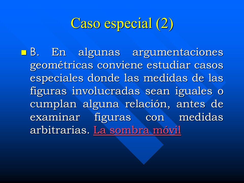 Caso especial (2) B. En algunas argumentaciones geométricas conviene estudiar casos especiales donde las medidas de las figuras involucradas sean igua