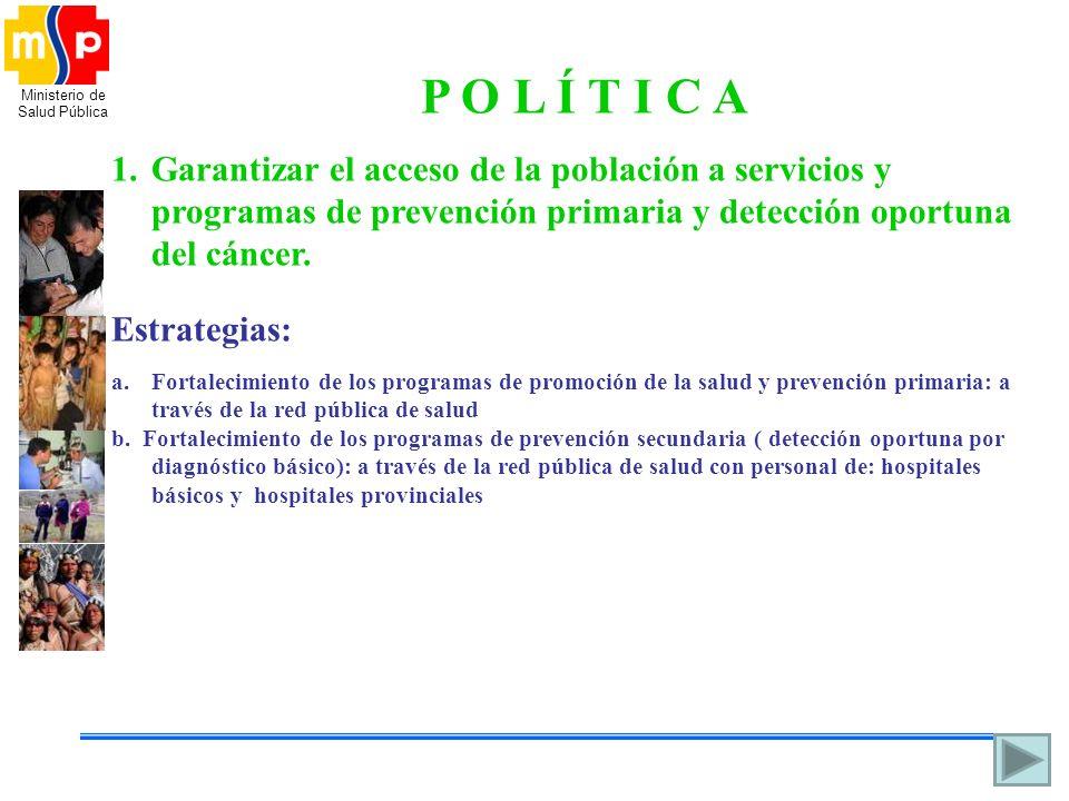 Ministerio de Salud Pública P O L Í T I C A 1.Garantizar el acceso de la población a servicios y programas de prevención primaria y detección oportuna