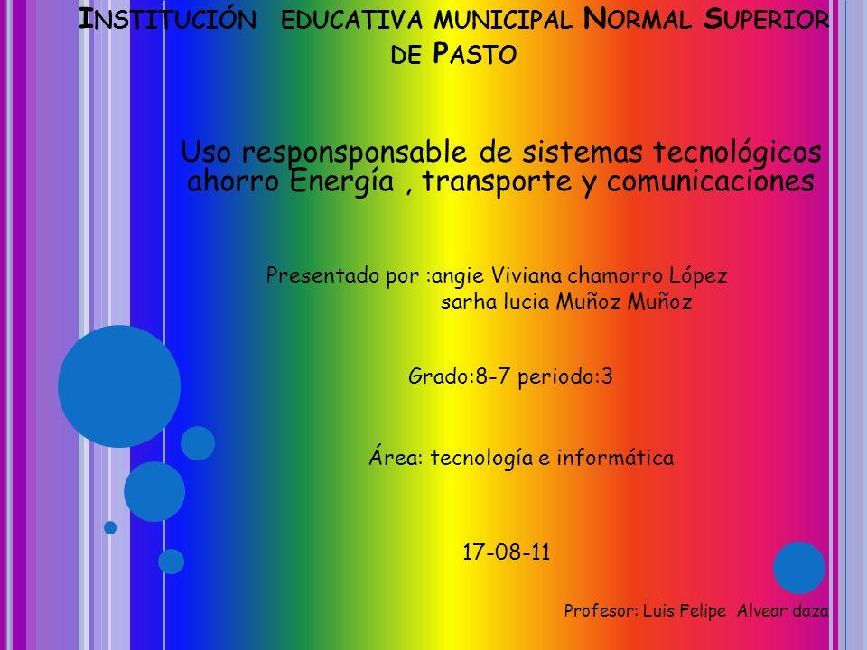 I NSTITUCIÓN EDUCATIVA MUNICIPAL N ORMAL S UPERIOR DE P ASTO Uso responsponsable de sistemas tecnológicos ahorro Energía, transporte y comunicaciones