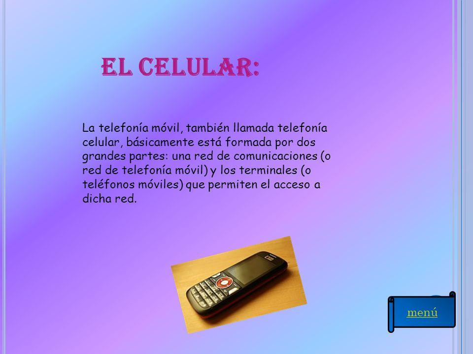 El celular: La telefonía móvil, también llamada telefonía celular, básicamente está formada por dos grandes partes: una red de comunicaciones (o red d